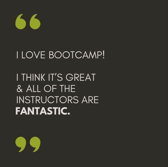 Black background, pale grey text, green quotation marks. Quote says I love bootcamp! I think it's great and all of the instructors are fantastic.
