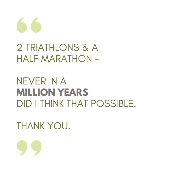White background, grey text, green quotation marks. Quote says 2 triathlons and a half marathon - never in a million years did I think that possible. Thank you